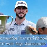 อัพเดทความเคลื่อนไหวการแข่งขันกอล์ฟรายการ wells fargo championship อีกหนึ่งรายการการแข่งขันกอล์ฟในระดับเมเจอร์ รายการ wells fargo championship